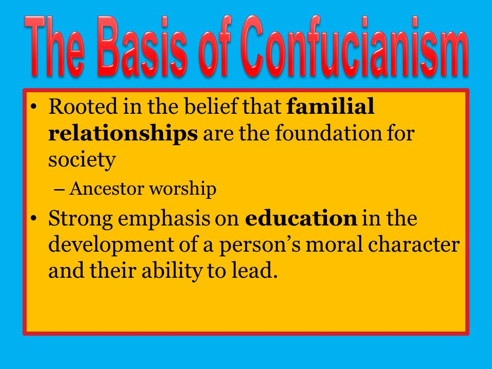 Rooted in the belief that familial relationships are the foundation for society – Ancestor worship Strong emphasis on education in the development of a person's moral character and their ability to lead.