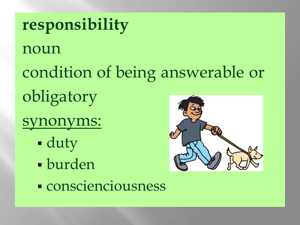 responsibility noun condition of being answerable or obligatory synonyms:  duty  burden  conscienciousness