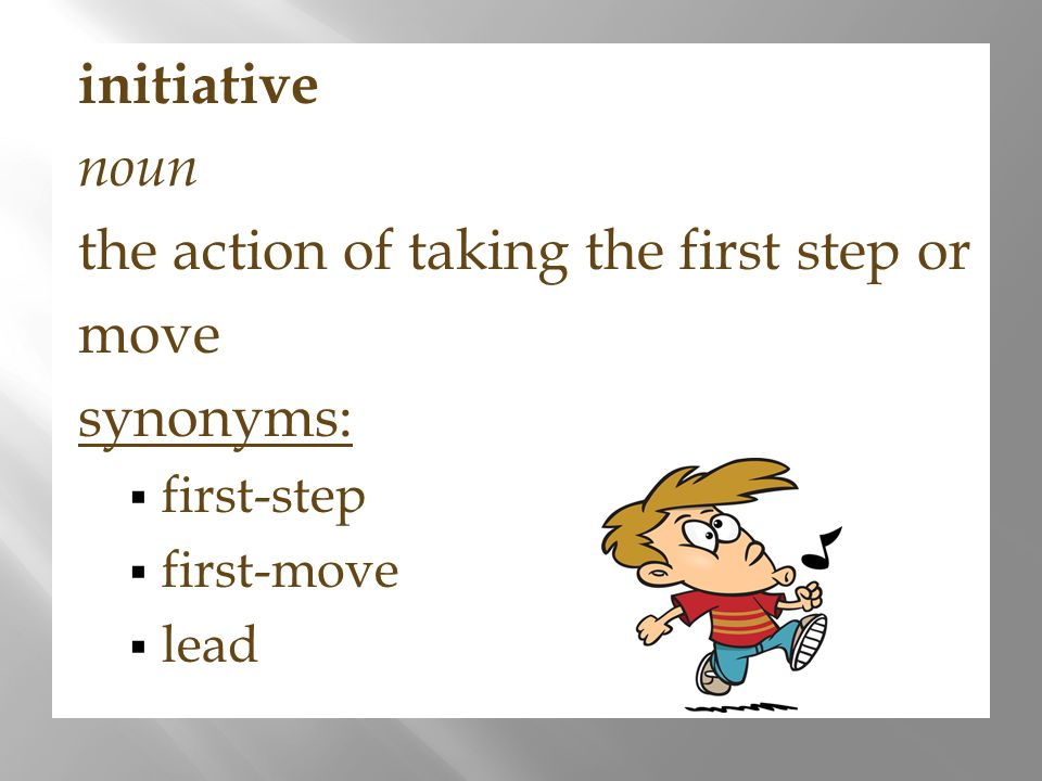 initiative noun the action of taking the first step or move synonyms:  first-step  first-move  lead