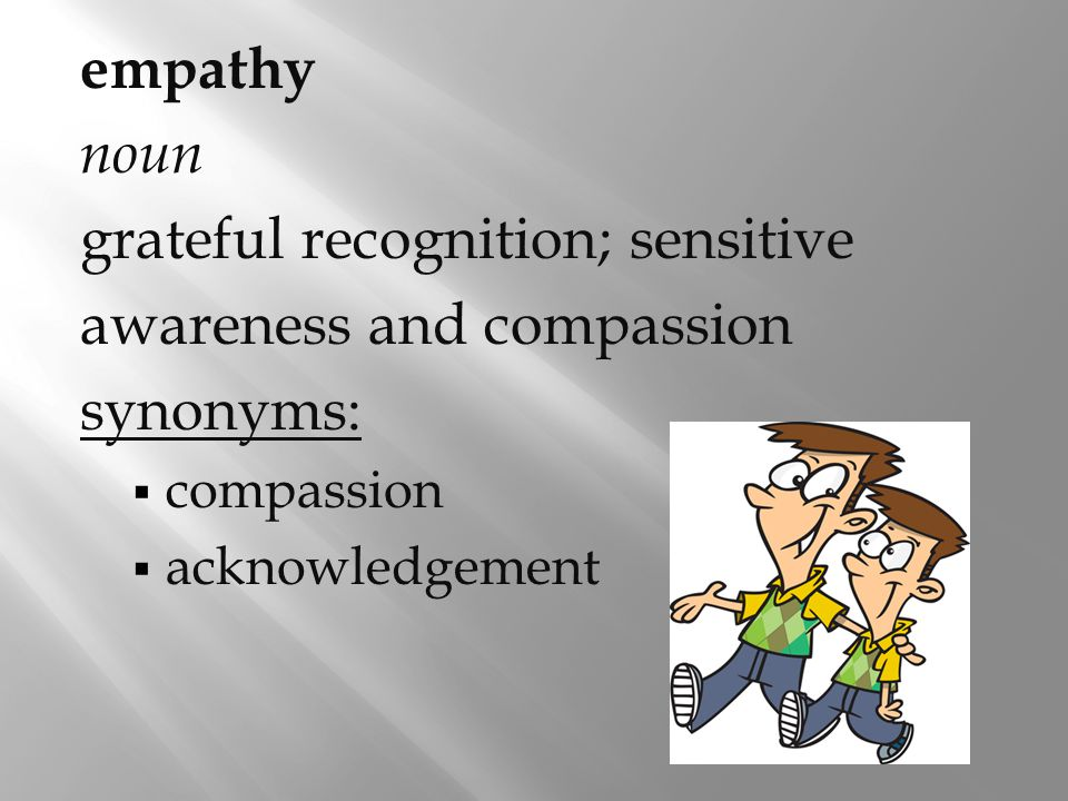 empathy noun grateful recognition; sensitive awareness and compassion synonyms:  compassion  acknowledgement