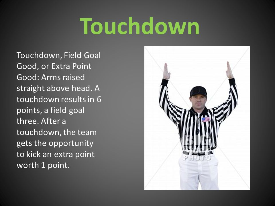 Touchdown Touchdown, Field Goal Good, or Extra Point Good: Arms raised straight above head.