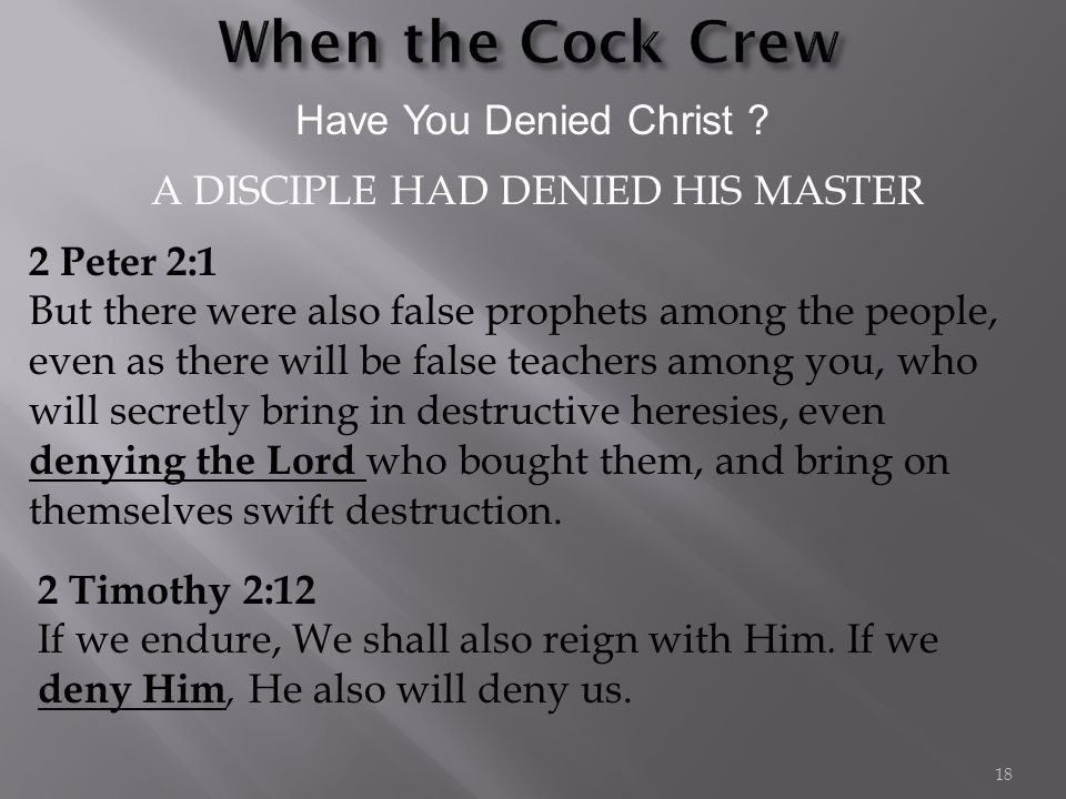 Have You Denied Christ ? 2 Peter 2:1 But there were also false prophets among the people, even as there will be false teachers among you, who will sec