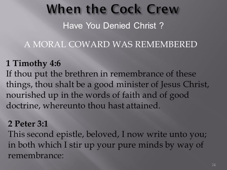 Have You Denied Christ ? 1 Timothy 4:6 If thou put the brethren in remembrance of these things, thou shalt be a good minister of Jesus Christ, nourish