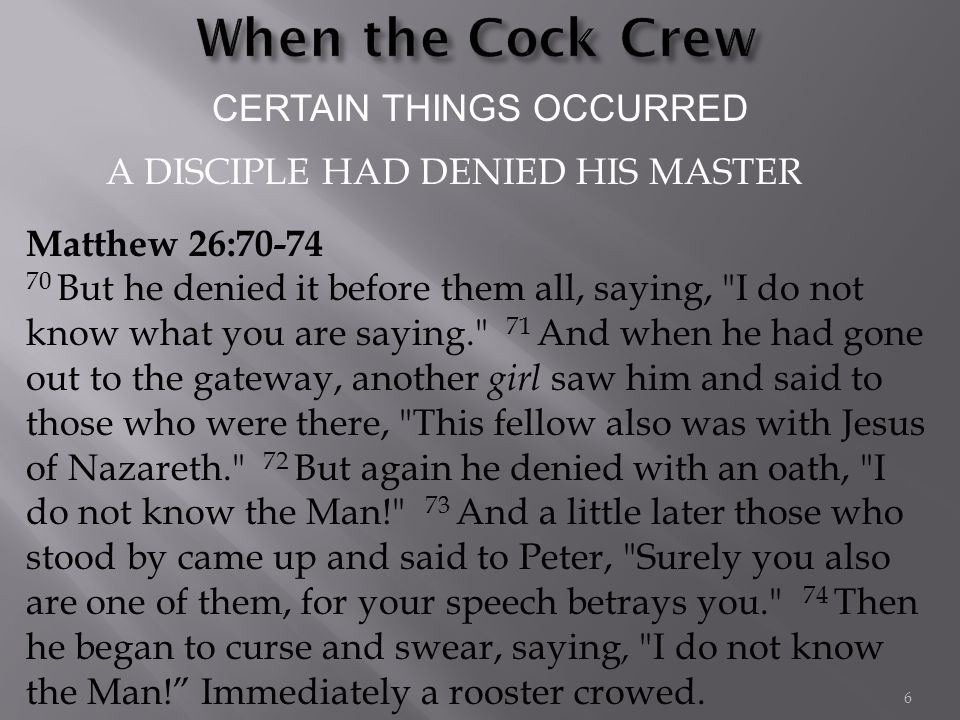 CERTAIN THINGS OCCURRED Matthew 26:70-74 70 But he denied it before them all, saying, I do not know what you are saying. 71 And when he had gone out to the gateway, another girl saw him and said to those who were there, This fellow also was with Jesus of Nazareth. 72 But again he denied with an oath, I do not know the Man! 73 And a little later those who stood by came up and said to Peter, Surely you also are one of them, for your speech betrays you. 74 Then he began to curse and swear, saying, I do not know the Man! Immediately a rooster crowed.