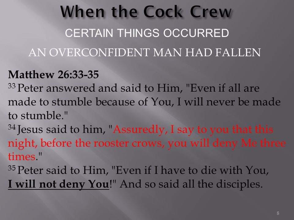CERTAIN THINGS OCCURRED Matthew 26:33-35 33 Peter answered and said to Him, Even if all are made to stumble because of You, I will never be made to stumble. 34 Jesus said to him, Assuredly, I say to you that this night, before the rooster crows, you will deny Me three times. 35 Peter said to Him, Even if I have to die with You, I will not deny You ! And so said all the disciples.