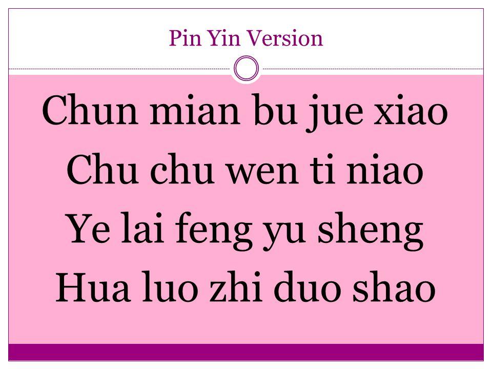 Pin Yin Version Chun mian bu jue xiao Chu chu wen ti niao Ye lai feng yu sheng Hua luo zhi duo shao