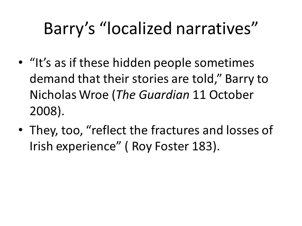 Barry's localized narratives It's as if these hidden people sometimes demand that their stories are told, Barry to Nicholas Wroe (The Guardian 11 October 2008).
