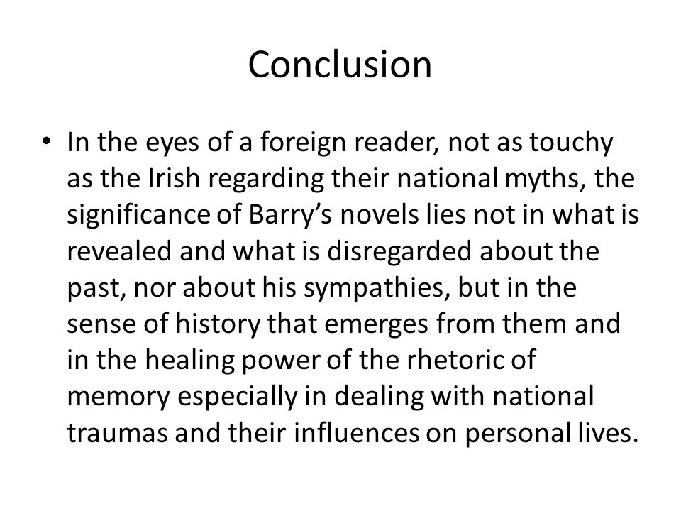 Conclusion In the eyes of a foreign reader, not as touchy as the Irish regarding their national myths, the significance of Barry's novels lies not in what is revealed and what is disregarded about the past, nor about his sympathies, but in the sense of history that emerges from them and in the healing power of the rhetoric of memory especially in dealing with national traumas and their influences on personal lives.