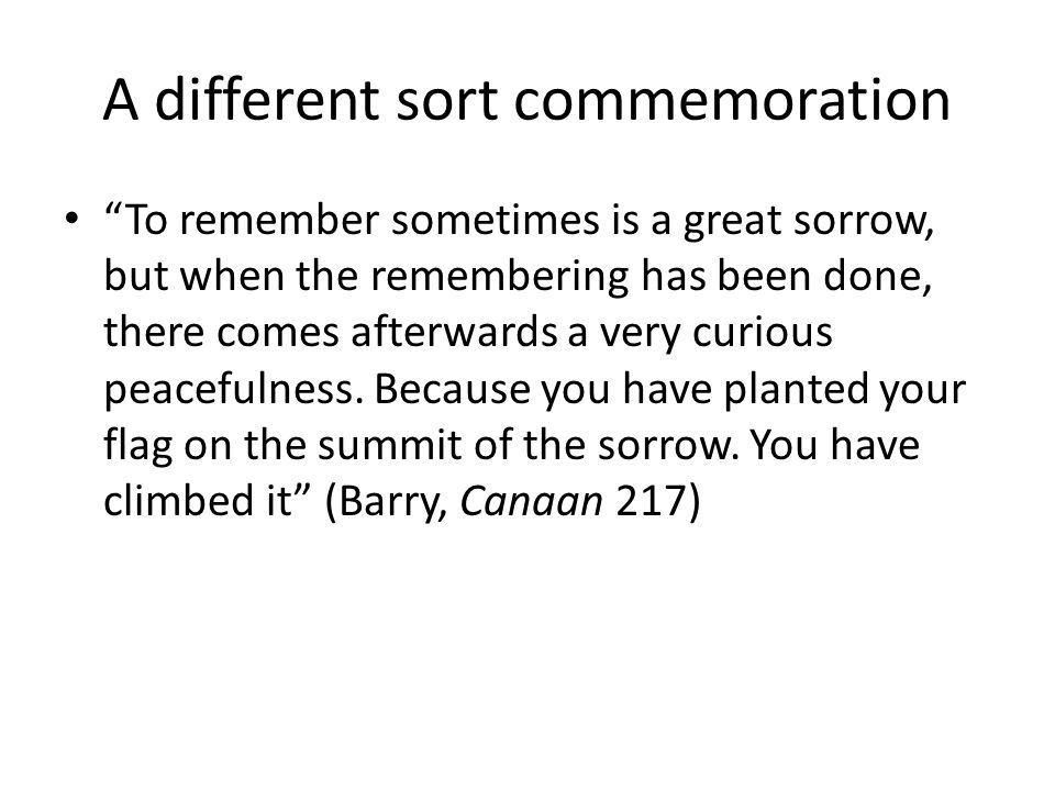 A different sort commemoration To remember sometimes is a great sorrow, but when the remembering has been done, there comes afterwards a very curious peacefulness.