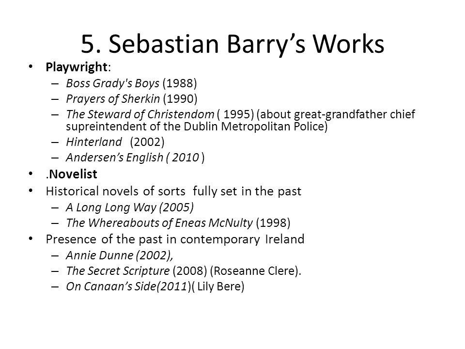 5. Sebastian Barry's Works Playwright: – Boss Grady's Boys (1988) – Prayers of Sherkin (1990) – The Steward of Christendom ( 1995) (about great-grandf