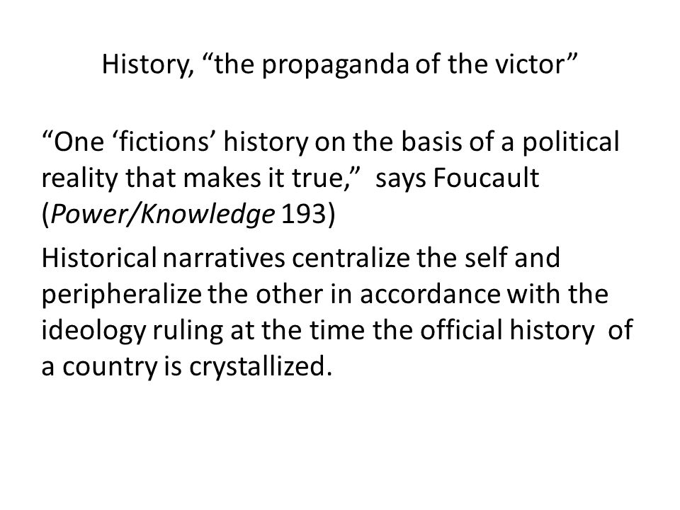 """History, """"the propaganda of the victor"""" """"One 'fictions' history on the basis of a political reality that makes it true,"""" says Foucault (Power/Knowledg"""