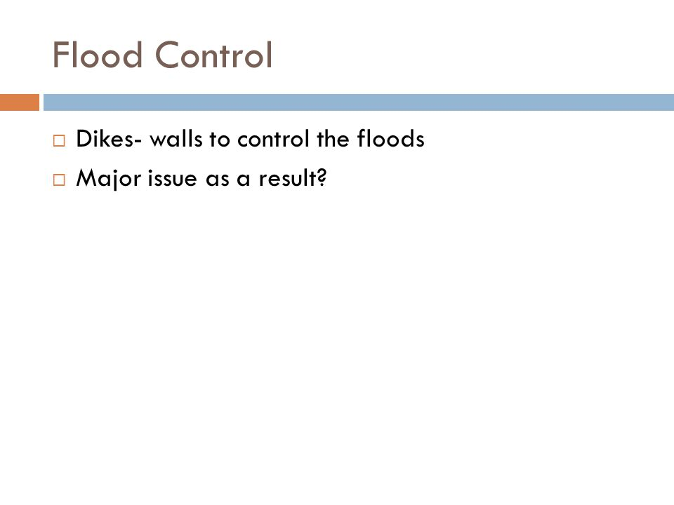 Flood Control  Dikes- walls to control the floods  Major issue as a result?