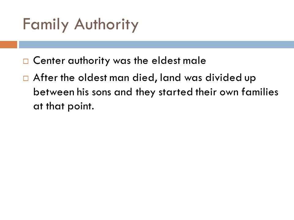 Family Authority  Center authority was the eldest male  After the oldest man died, land was divided up between his sons and they started their own families at that point.