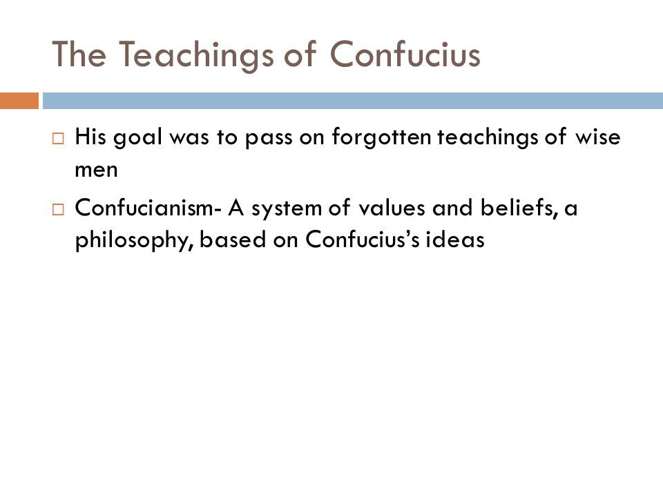 The Teachings of Confucius  His goal was to pass on forgotten teachings of wise men  Confucianism- A system of values and beliefs, a philosophy, based on Confucius's ideas