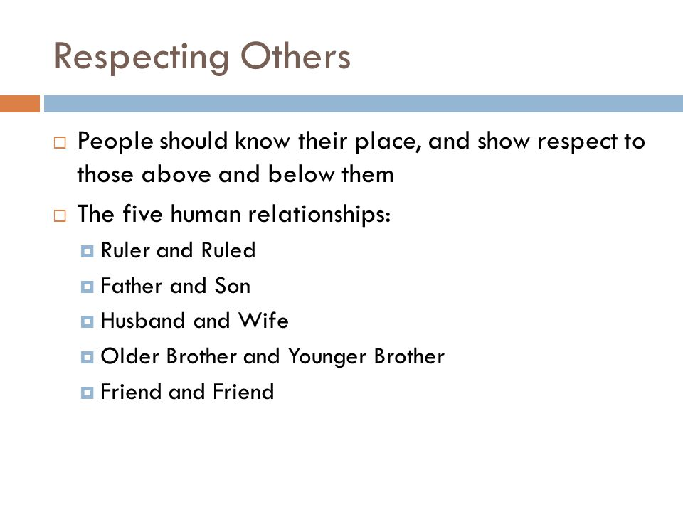 Respecting Others  People should know their place, and show respect to those above and below them  The five human relationships:  Ruler and Ruled  Father and Son  Husband and Wife  Older Brother and Younger Brother  Friend and Friend