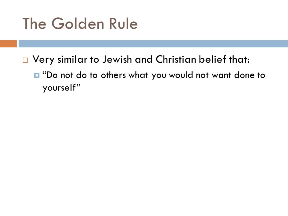 The Golden Rule  Very similar to Jewish and Christian belief that:  Do not do to others what you would not want done to yourself