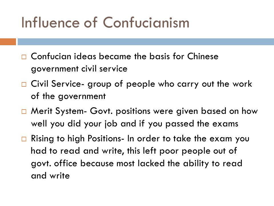 Influence of Confucianism  Confucian ideas became the basis for Chinese government civil service  Civil Service- group of people who carry out the work of the government  Merit System- Govt.