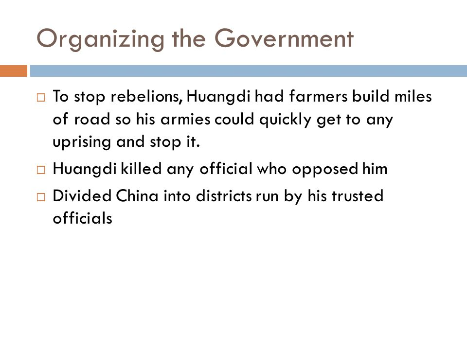 Organizing the Government  To stop rebelions, Huangdi had farmers build miles of road so his armies could quickly get to any uprising and stop it.