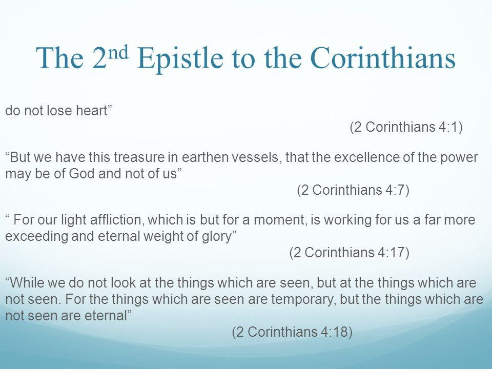 The 2 nd Epistle to the Corinthians do not lose heart (2 Corinthians 4:1) But we have this treasure in earthen vessels, that the excellence of the power may be of God and not of us (2 Corinthians 4:7) For our light affliction, which is but for a moment, is working for us a far more exceeding and eternal weight of glory (2 Corinthians 4:17) While we do not look at the things which are seen, but at the things which are not seen.