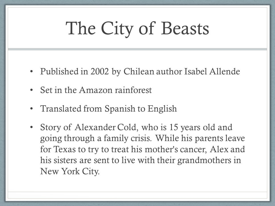 The City of Beasts Published in 2002 by Chilean author Isabel Allende Set in the Amazon rainforest Translated from Spanish to English Story of Alexander Cold, who is 15 years old and going through a family crisis.