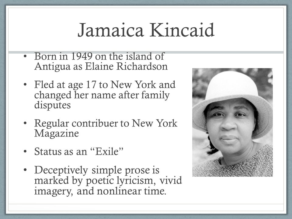 Jamaica Kincaid Born in 1949 on the island of Antigua as Elaine Richardson Fled at age 17 to New York and changed her name after family disputes Regular contribuer to New York Magazine Status as an Exile Deceptively simple prose is marked by poetic lyricism, vivid imagery, and nonlinear time.