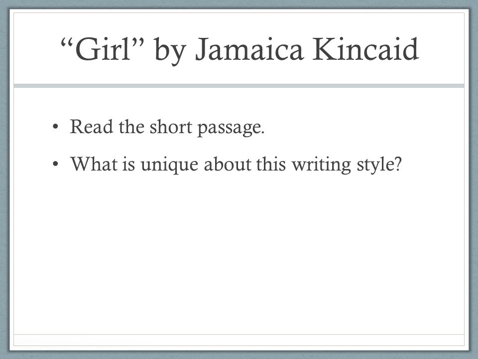 Girl by Jamaica Kincaid Read the short passage. What is unique about this writing style