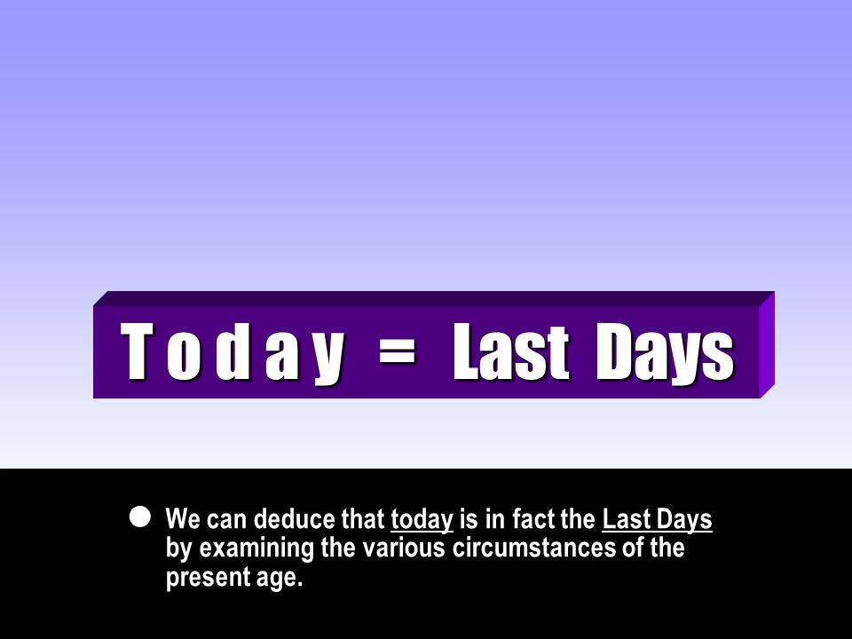 We can deduce that today is in fact the Last Days by examining the various circumstances of the present age.  T o d a y = Last Days