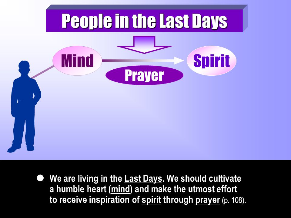 We are living in the Last Days. We should cultivate a humble heart (mind) and make the utmost effort to receive inspiration of spirit through prayer (