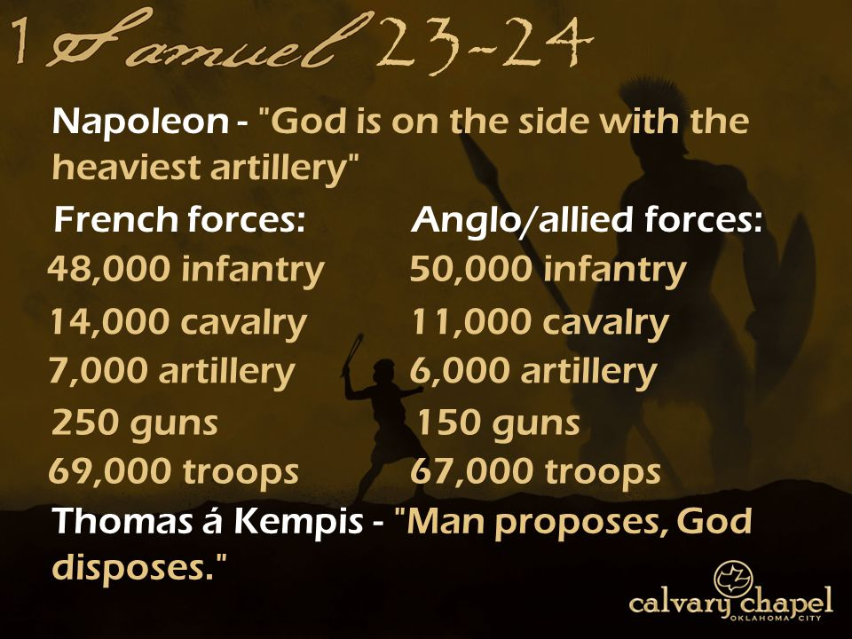 23-24 Napoleon - God is on the side with the heaviest artillery 48,000 infantry 14,000 cavalry 7,000 artillery 250 guns French forces: 50,000 infantry 11,000 cavalry 6,000 artillery 150 guns Anglo/allied forces: 69,000 troops67,000 troops Thomas á Kempis - Man proposes, God disposes.
