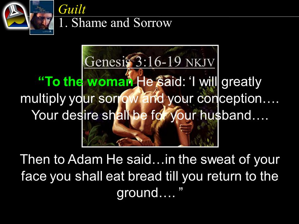 "Guilt 1. Shame and Sorrow Genesis 3:16-19 NKJV ""To the woman He said: 'I will greatly multiply your sorrow and your conception…. Your desire shall be"