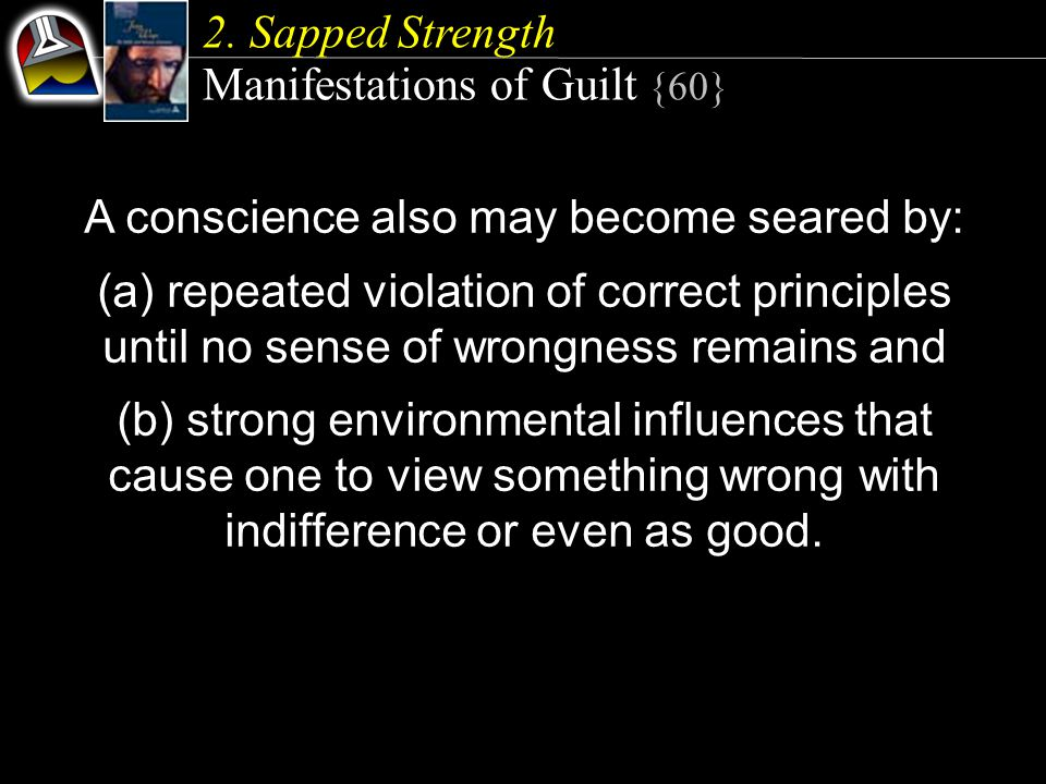 2. Sapped Strength Manifestations of Guilt {60} A conscience also may become seared by: (a) repeated violation of correct principles until no sense of