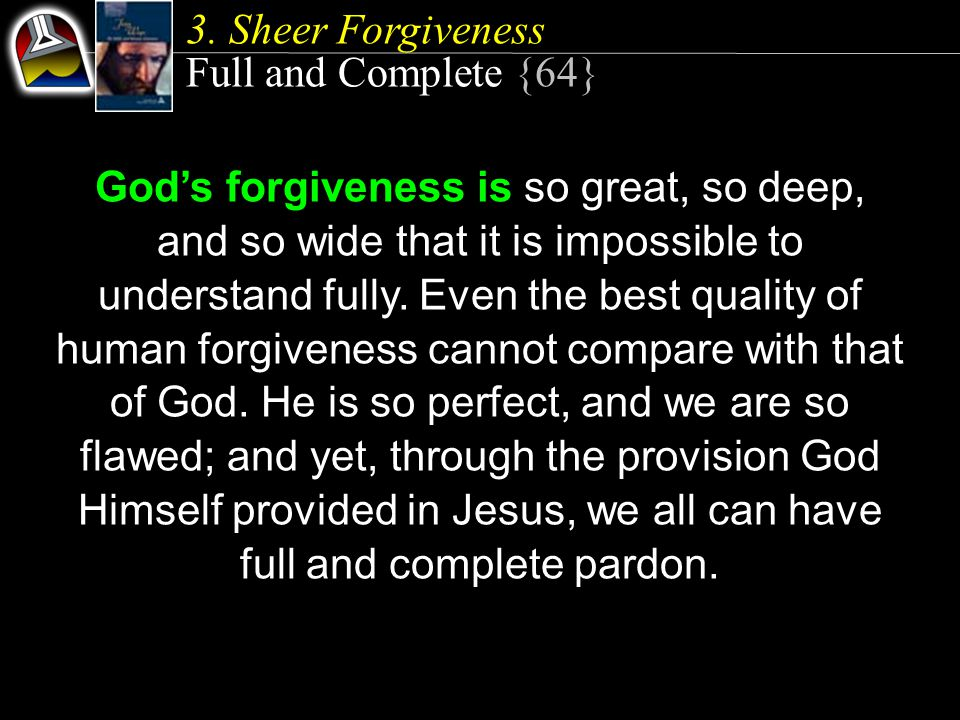 Full and Complete {64} God's forgiveness is so great, so deep, and so wide that it is impossible to understand fully.