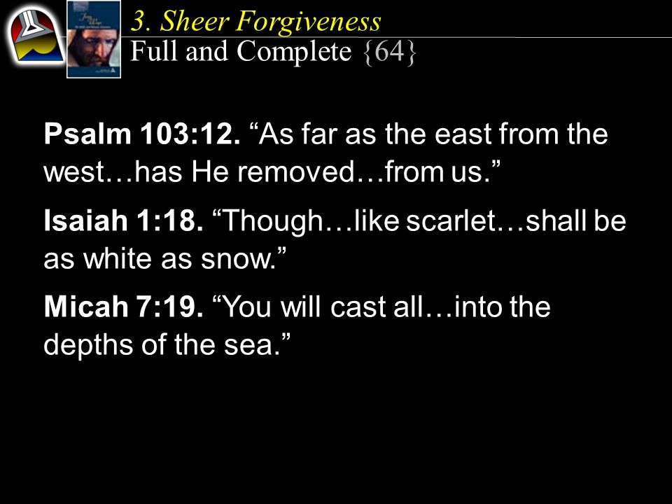 Psalm 103:12. As far as the east from the west…has He removed…from us. Isaiah 1:18.