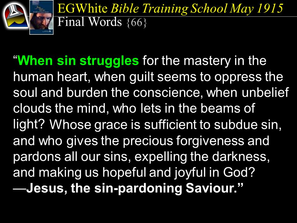 EGWhite Bible Training School May 1915 Final Words {66} When sin struggles for the mastery in the human heart, when guilt seems to oppress the soul and burden the conscience, when unbelief clouds the mind, who lets in the beams of light.