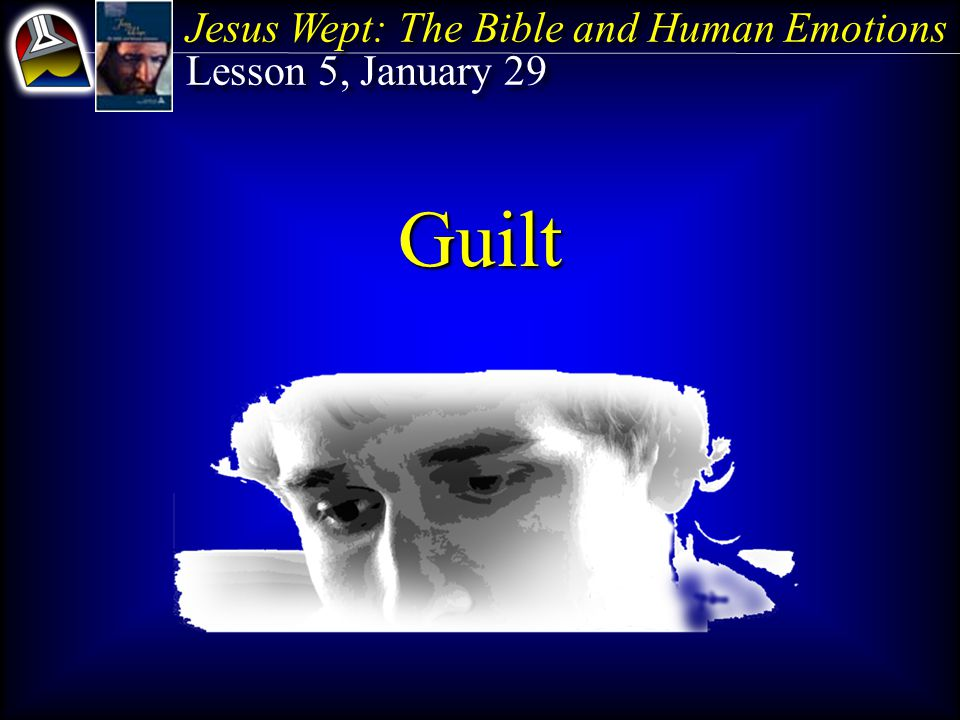 Jesus Wept: The Bible and Human Emotions Lesson 5, January 29 Jesus Wept: The Bible and Human Emotions Lesson 5, January 29 Guilt