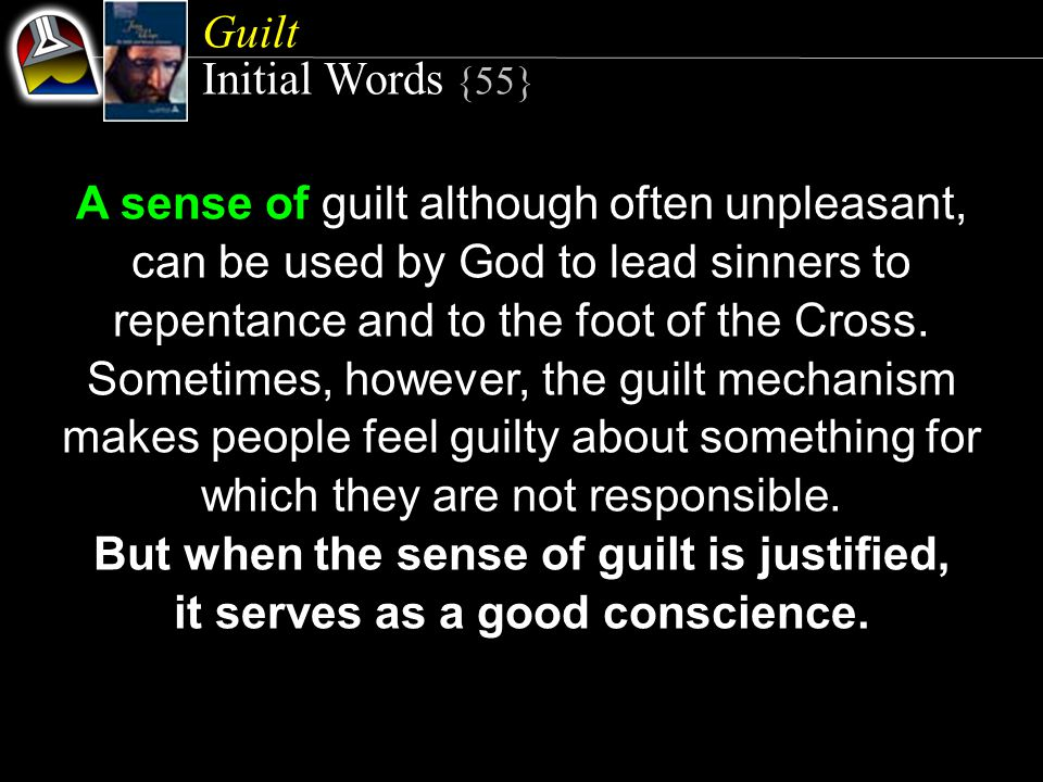 Guilt Initial Words {55} A sense of guilt although often unpleasant, can be used by God to lead sinners to repentance and to the foot of the Cross.