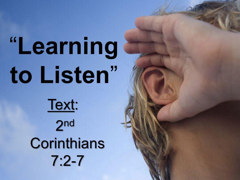 """Learning to Listen"" Text: 2 nd Corinthians 7:2-7 2 nd Corinthians 7:2-7"