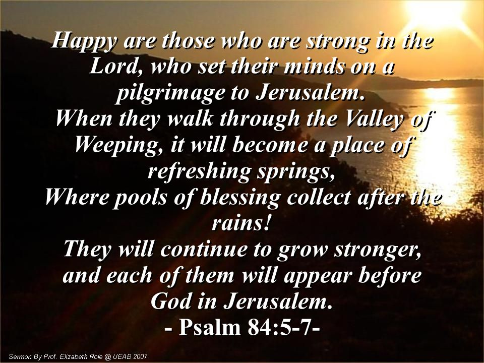 Happy are those who are strong in the Lord, who set their minds on a pilgrimage to Jerusalem.