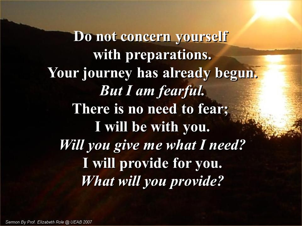 Do not concern yourself with preparations.Your journey has already begun.