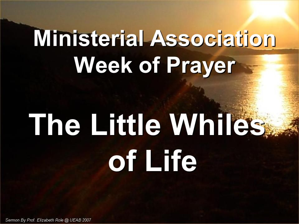 Ministerial Association Week of Prayer The Little Whiles of Life