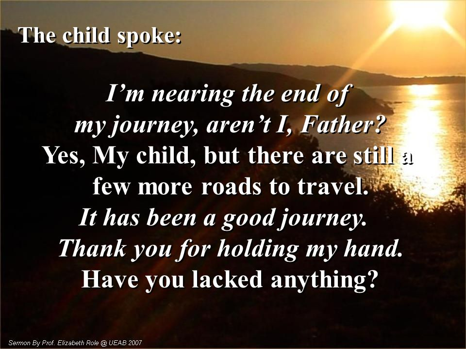 The child spoke: I'm nearing the end of my journey, aren't I, Father.