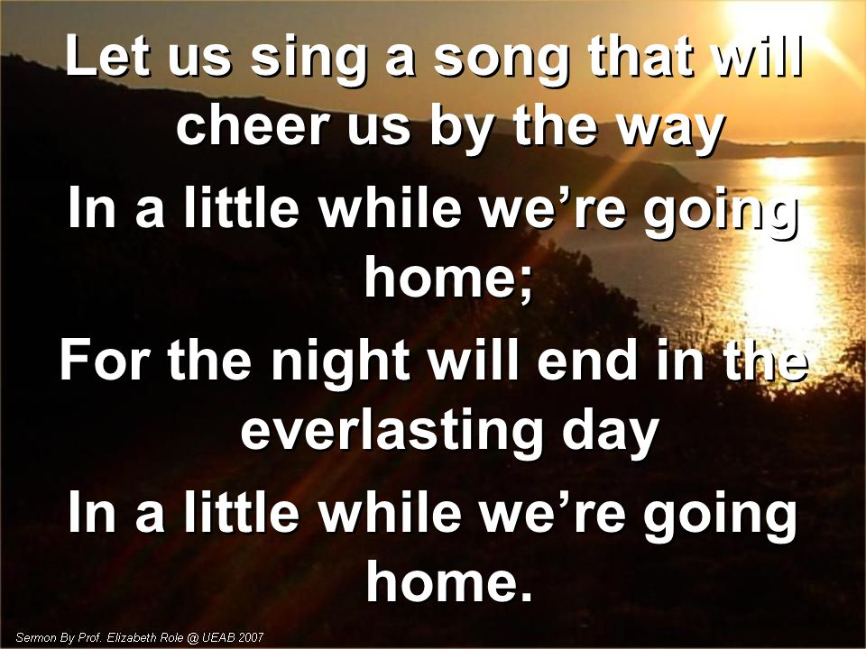 Let us sing a song that will cheer us by the way In a little while we're going home; For the night will end in the everlasting day In a little while we're going home.