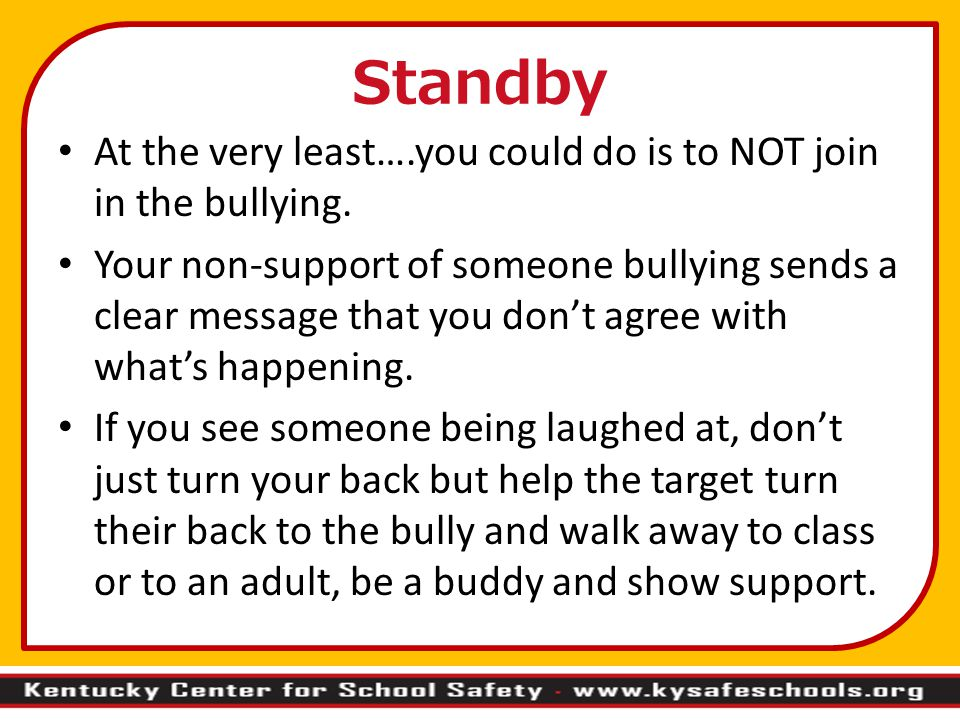 Standby At the very least….you could do is to NOT join in the bullying.