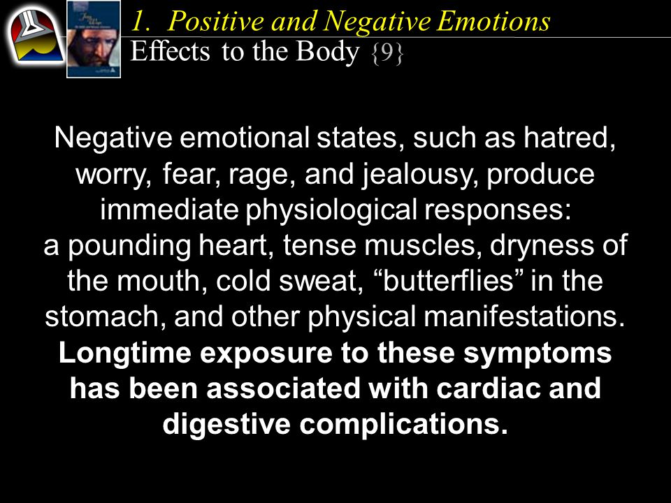 Negative emotional states, such as hatred, worry, fear, rage, and jealousy, produce immediate physiological responses: a pounding heart, tense muscles, dryness of the mouth, cold sweat, butterflies in the stomach, and other physical manifestations.