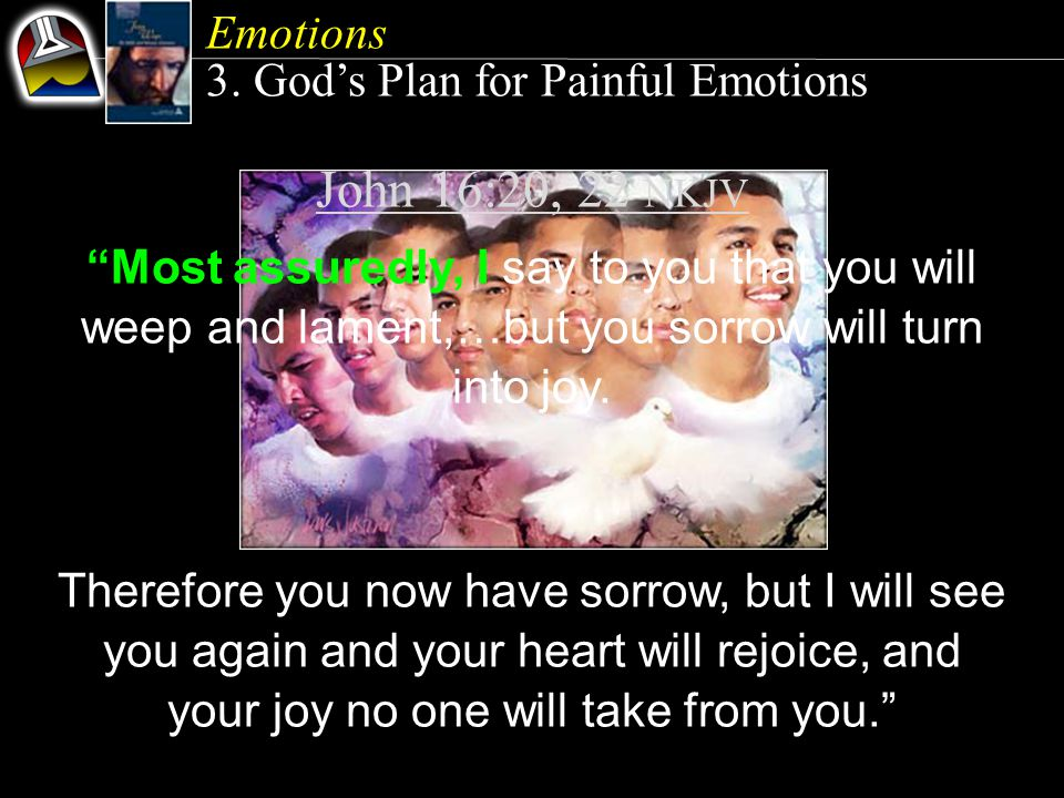 John 16:20, 22 NKJV Most assuredly, I say to you that you will weep and lament,…but you sorrow will turn into joy.