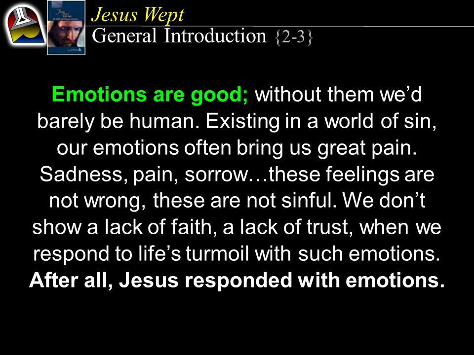 Jesus Wept General Introduction {2-3} Emotions are good; without them we'd barely be human.
