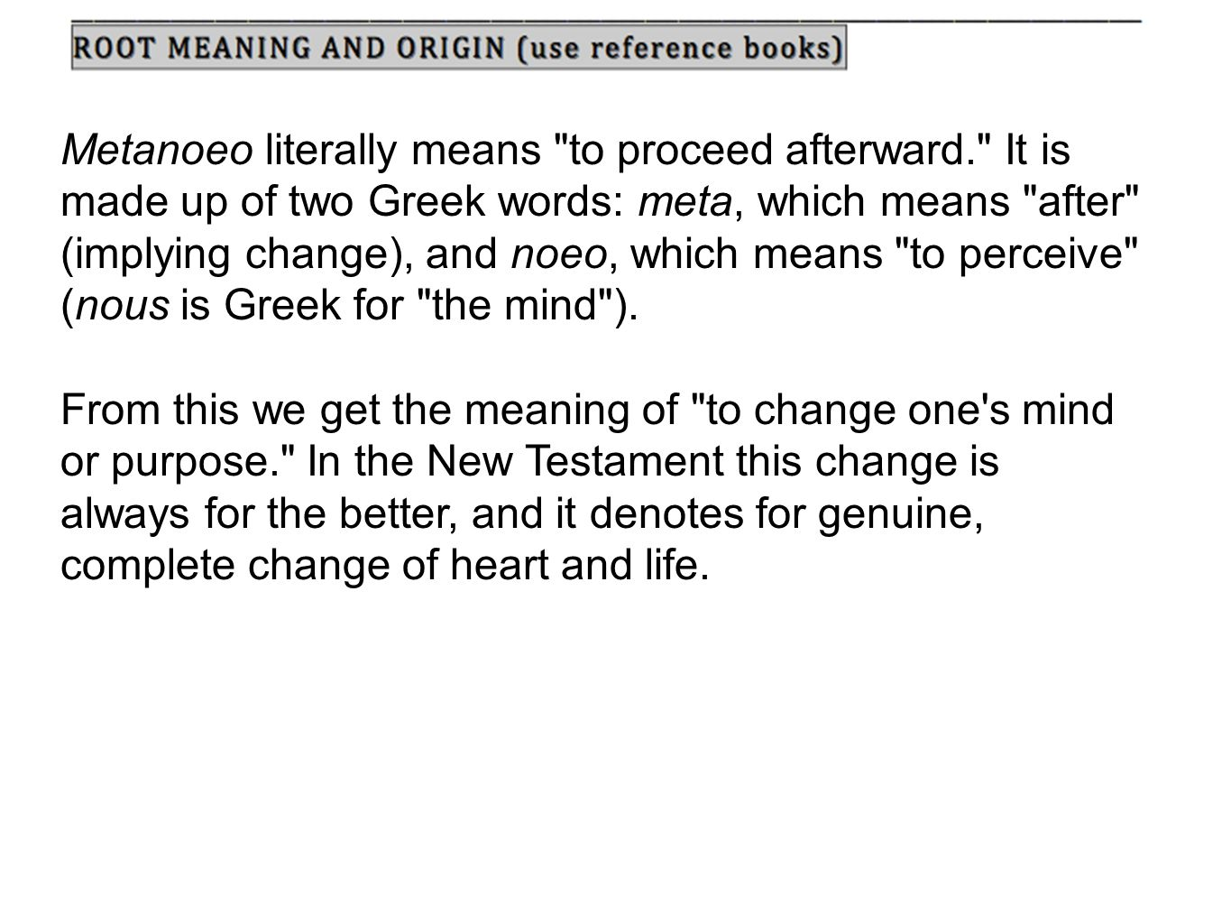 Metanoeo literally means to proceed afterward. It is made up of two Greek words: meta, which means after (implying change), and noeo, which means to perceive (nous is Greek for the mind ).
