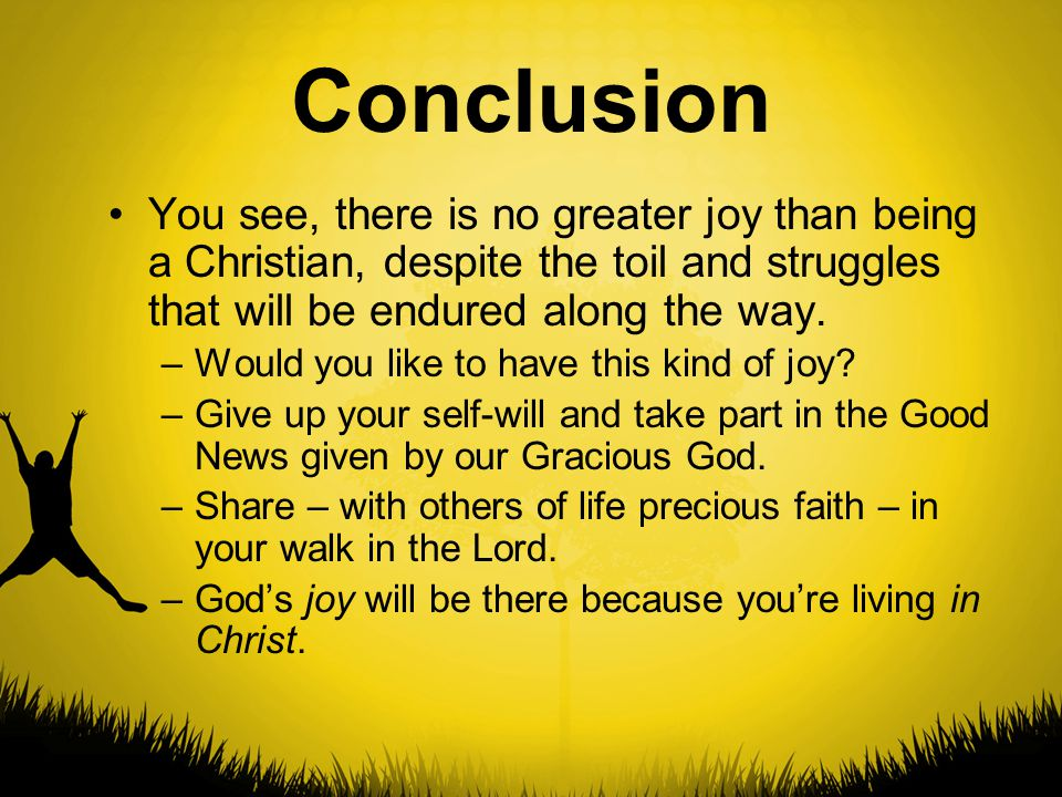 Conclusion You see, there is no greater joy than being a Christian, despite the toil and struggles that will be endured along the way.