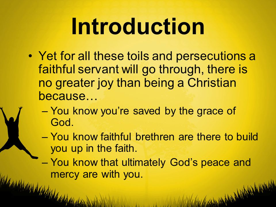 Introduction Yet for all these toils and persecutions a faithful servant will go through, there is no greater joy than being a Christian because… –You