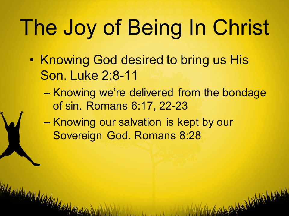 The Joy of Being In Christ Knowing God desired to bring us His Son. Luke 2:8-11 –Knowing we're delivered from the bondage of sin. Romans 6:17, 22-23 –